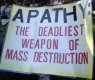 Apathy--deadliest tool of mass destruction